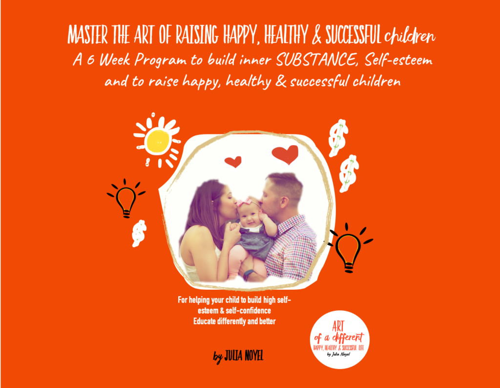 Master the art of Raising happy, healthy & successful children A 6 Week Program to build inner SUBSTANCE, Self-esteem and to raise happy, healthy & successful children
