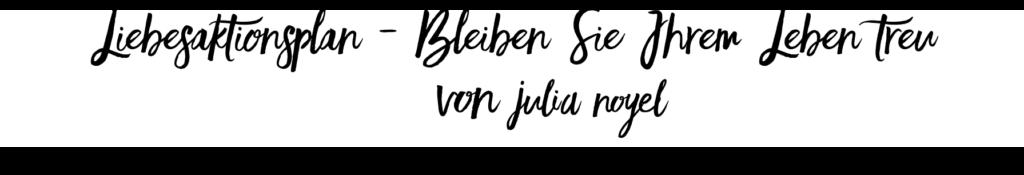 Liebesaktionsplan - Bleiben Sie Ihrem Leben treu von Julia Noyel